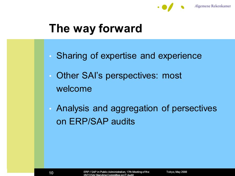 The way forward Sharing of expertise and experience Other SAIs perspectives: most welcome Analysis and aggregation of persectives on ERP/SAP audits Tokyo, May 2008ERP / SAP in Public Administration, 17th Meeting of the IINTOSAI Standing Committee on IT Audit 10