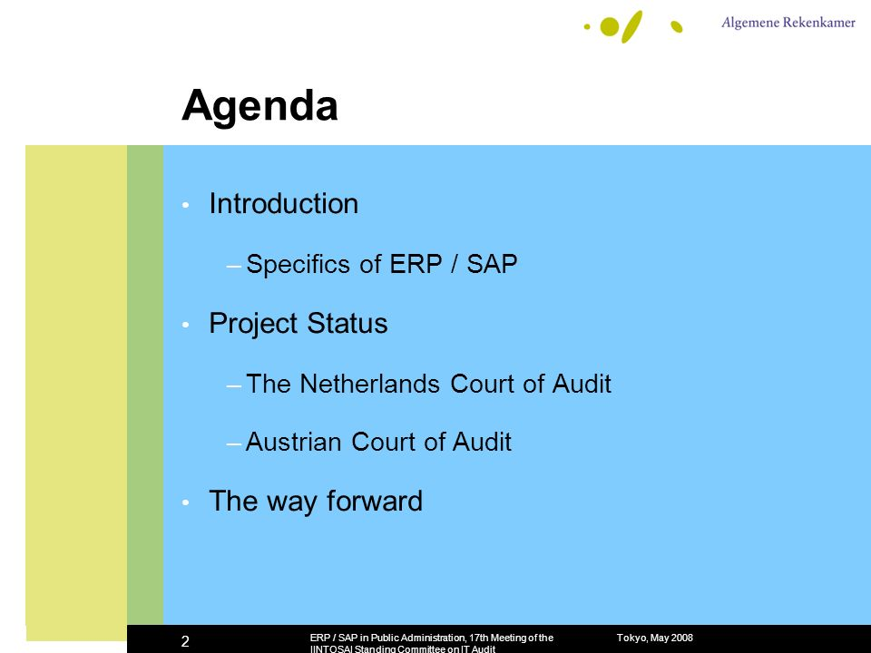 Tokyo, May 2008ERP / SAP in Public Administration, 17th Meeting of the IINTOSAI Standing Committee on IT Audit 2 Agenda Introduction –Specifics of ERP / SAP Project Status –The Netherlands Court of Audit –Austrian Court of Audit The way forward