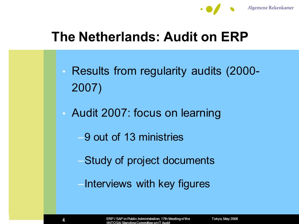 The Netherlands: Audit on ERP Results from regularity audits (2000- 2007) Audit 2007: focus on learning –9 out of 13 ministries –Study of project documents –Interviews with key figures Tokyo, May 2008ERP / SAP in Public Administration, 17th Meeting of the IINTOSAI Standing Committee on IT Audit 4