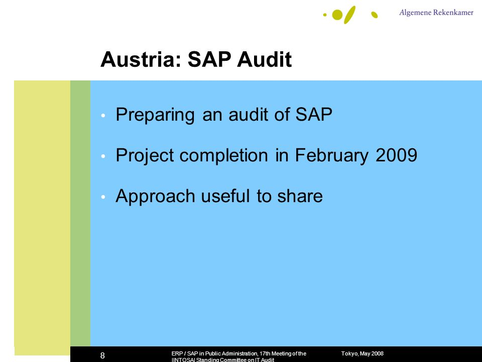 Tokyo, May 2008ERP / SAP in Public Administration, 17th Meeting of the IINTOSAI Standing Committee on IT Audit 8 Austria: SAP Audit Preparing an audit of SAP Project completion in February 2009 Approach useful to share