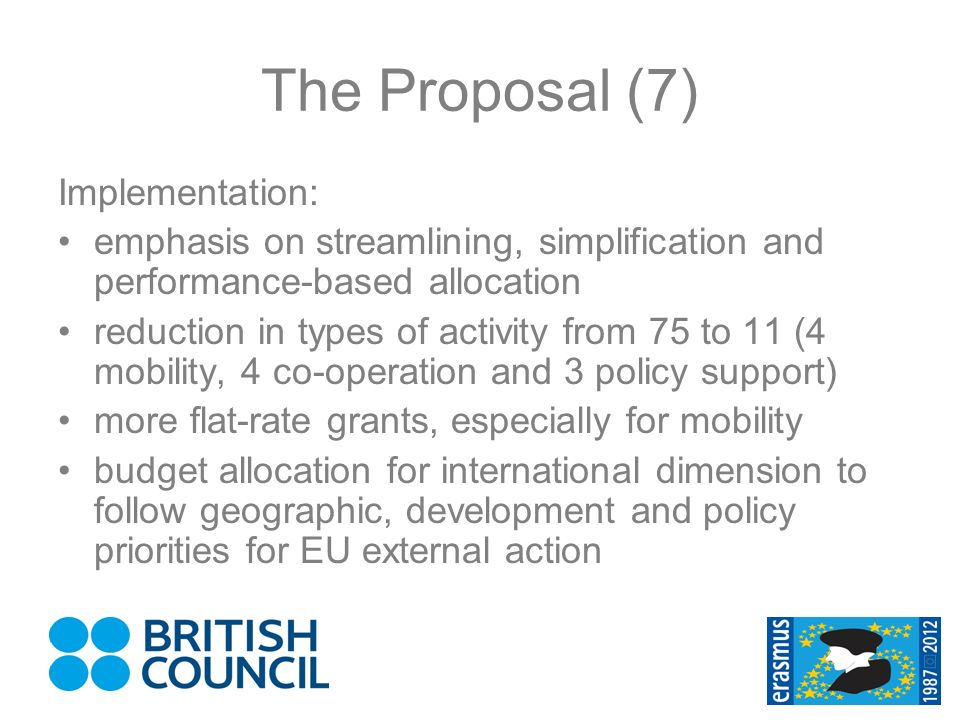 The Proposal (7) Implementation: emphasis on streamlining, simplification and performance-based allocation reduction in types of activity from 75 to 11 (4 mobility, 4 co-operation and 3 policy support) more flat-rate grants, especially for mobility budget allocation for international dimension to follow geographic, development and policy priorities for EU external action