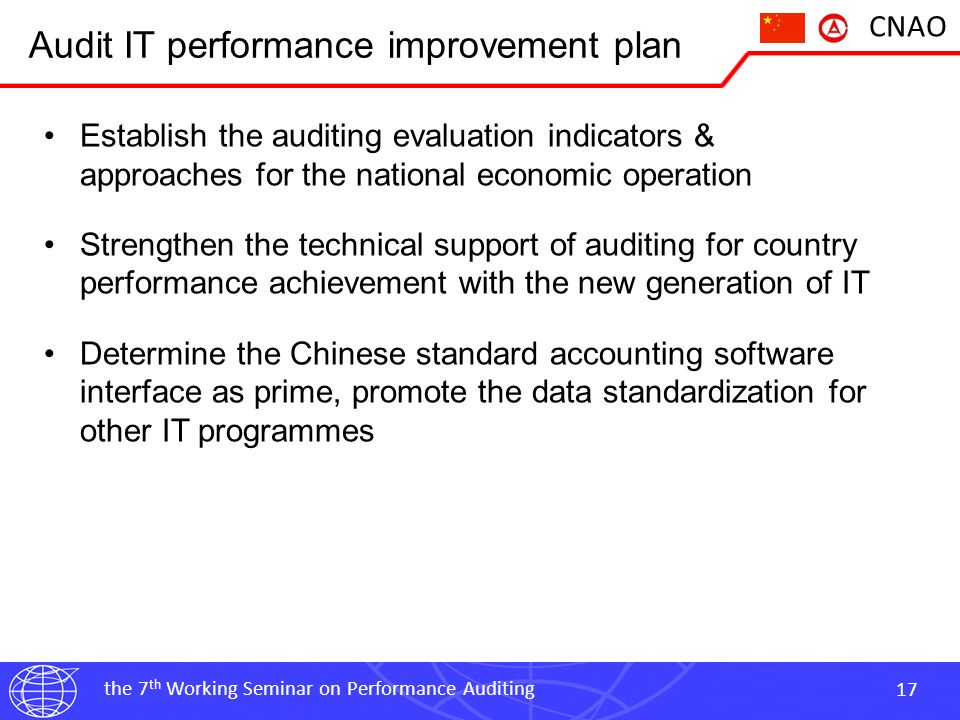the 7 th Working Seminar on Performance Auditing 17 CNAO Audit IT performance improvement plan Establish the auditing evaluation indicators & approaches for the national economic operation Strengthen the technical support of auditing for country performance achievement with the new generation of IT Determine the Chinese standard accounting software interface as prime, promote the data standardization for other IT programmes