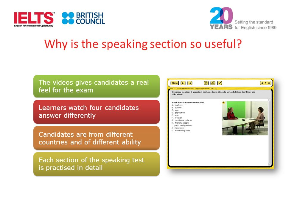 The videos gives candidates a real feel for the exam Learners watch four candidates answer differently Candidates are from different countries and of different ability Each section of the speaking test is practised in detail Why is the speaking section so useful