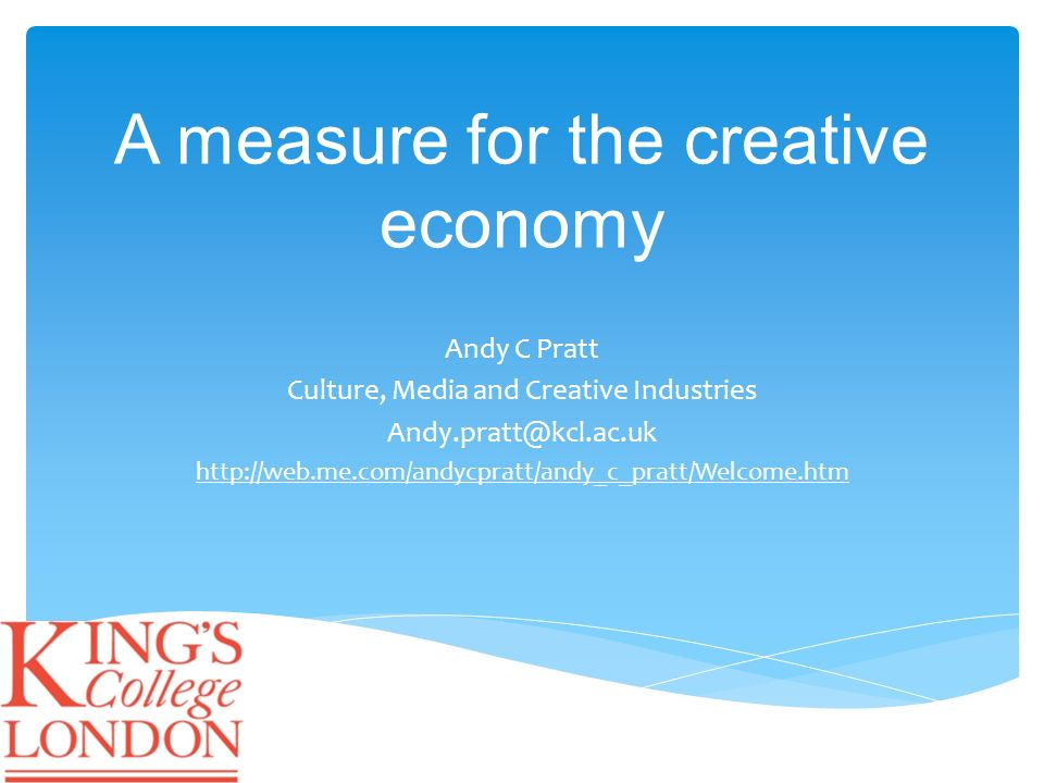 A measure for the creative economy Andy C Pratt Culture, Media and Creative Industries Andy.pratt@kcl.ac.uk http://web.me.com/andycpratt/andy_c_pratt/Welcome.htm