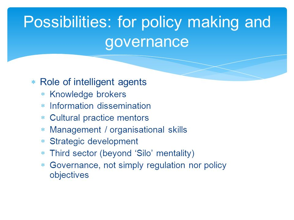 Role of intelligent agents Knowledge brokers Information dissemination Cultural practice mentors Management / organisational skills Strategic development Third sector (beyond Silo mentality) Governance, not simply regulation nor policy objectives Possibilities: for policy making and governance