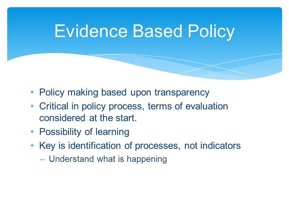 Policy making based upon transparency Critical in policy process, terms of evaluation considered at the start.