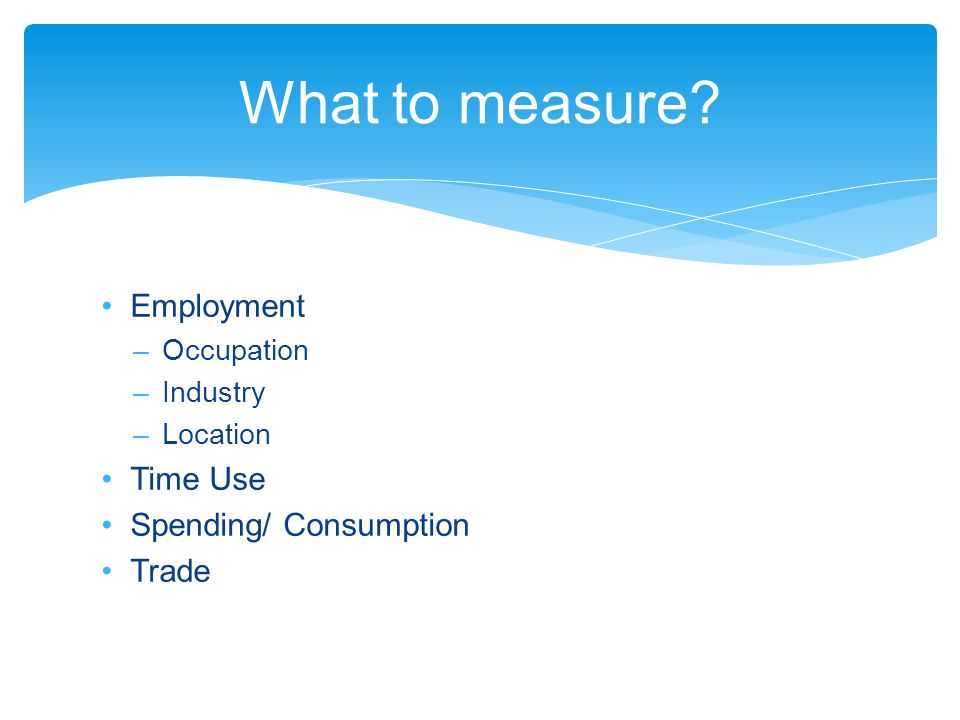 Employment –Occupation –Industry –Location Time Use Spending/ Consumption Trade What to measure
