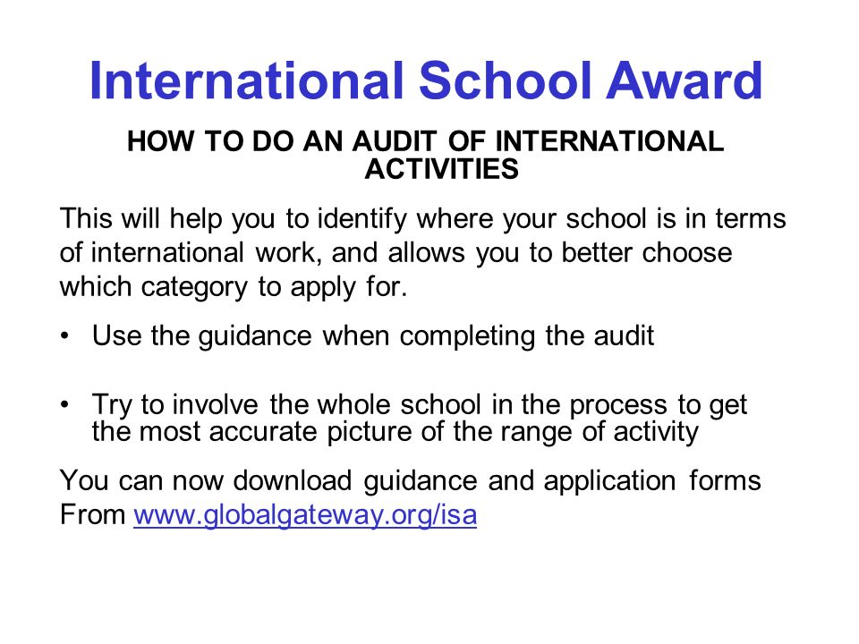 HOW TO DO AN AUDIT OF INTERNATIONAL ACTIVITIES This will help you to identify where your school is in terms of international work, and allows you to better choose which category to apply for.