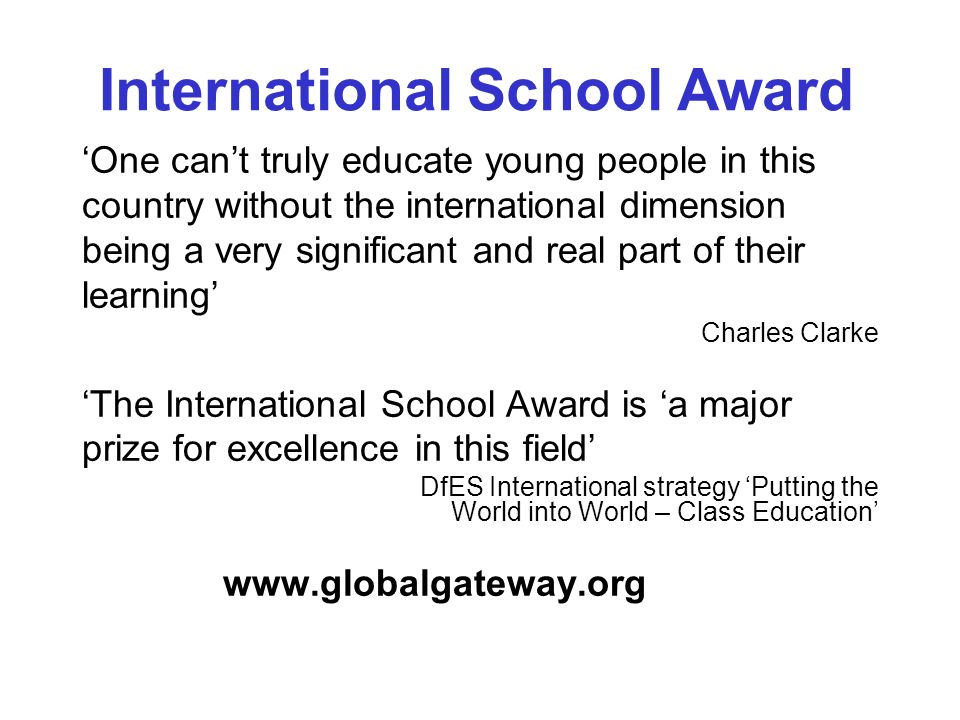 One cant truly educate young people in this country without the international dimension being a very significant and real part of their learning Charles Clarke The International School Award is a major prize for excellence in this field DfES International strategy Putting the World into World – Class Education www.globalgateway.org International School Award