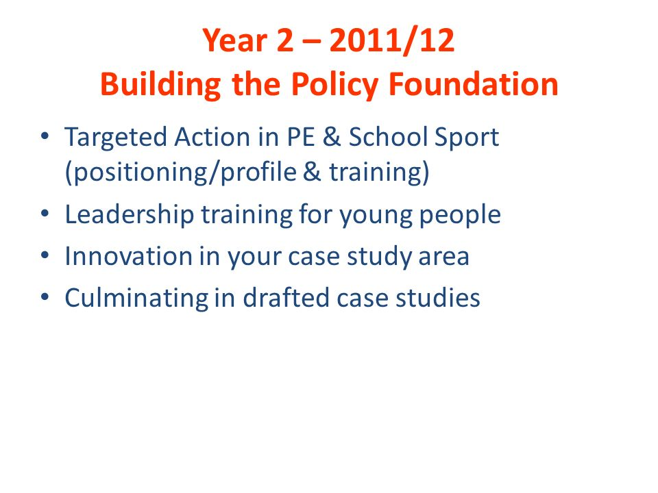 Year 2 – 2011/12 Building the Policy Foundation Targeted Action in PE & School Sport (positioning/profile & training) Leadership training for young people Innovation in your case study area Culminating in drafted case studies