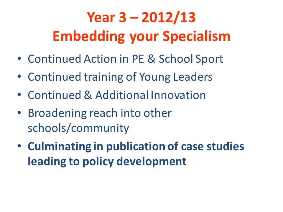 Year 3 – 2012/13 Embedding your Specialism Continued Action in PE & School Sport Continued training of Young Leaders Continued & Additional Innovation Broadening reach into other schools/community Culminating in publication of case studies leading to policy development
