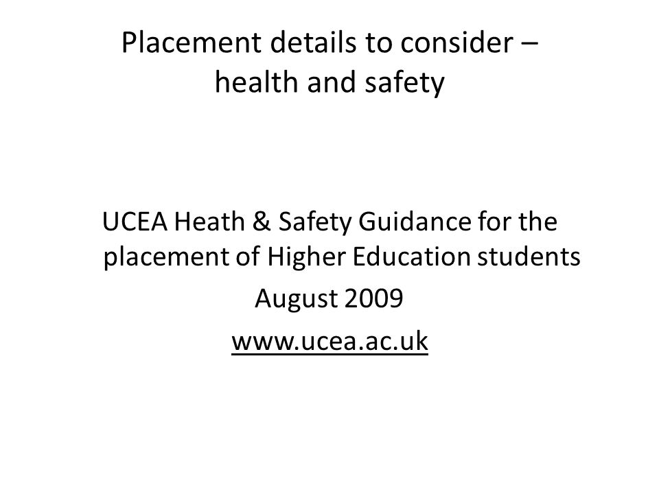 Placement details to consider – health and safety UCEA Heath & Safety Guidance for the placement of Higher Education students August