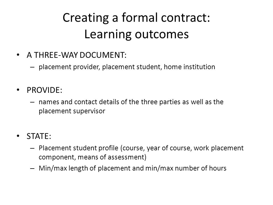 Creating a formal contract: Learning outcomes A THREE-WAY DOCUMENT: – placement provider, placement student, home institution PROVIDE: – names and contact details of the three parties as well as the placement supervisor STATE: – Placement student profile (course, year of course, work placement component, means of assessment) – Min/max length of placement and min/max number of hours