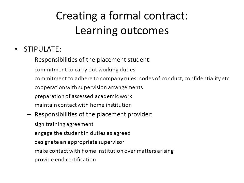 Creating a formal contract: Learning outcomes STIPULATE: – Responsibilities of the placement student: commitment to carry out working duties commitment to adhere to company rules: codes of conduct, confidentiality etc cooperation with supervision arrangements preparation of assessed academic work maintain contact with home institution – Responsibilities of the placement provider: sign training agreement engage the student in duties as agreed designate an appropriate supervisor make contact with home institution over matters arising provide end certification