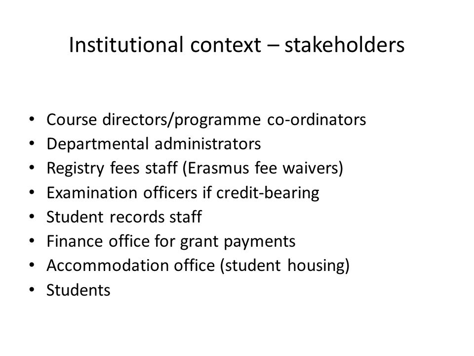 Institutional context – stakeholders Course directors/programme co-ordinators Departmental administrators Registry fees staff (Erasmus fee waivers) Examination officers if credit-bearing Student records staff Finance office for grant payments Accommodation office (student housing) Students