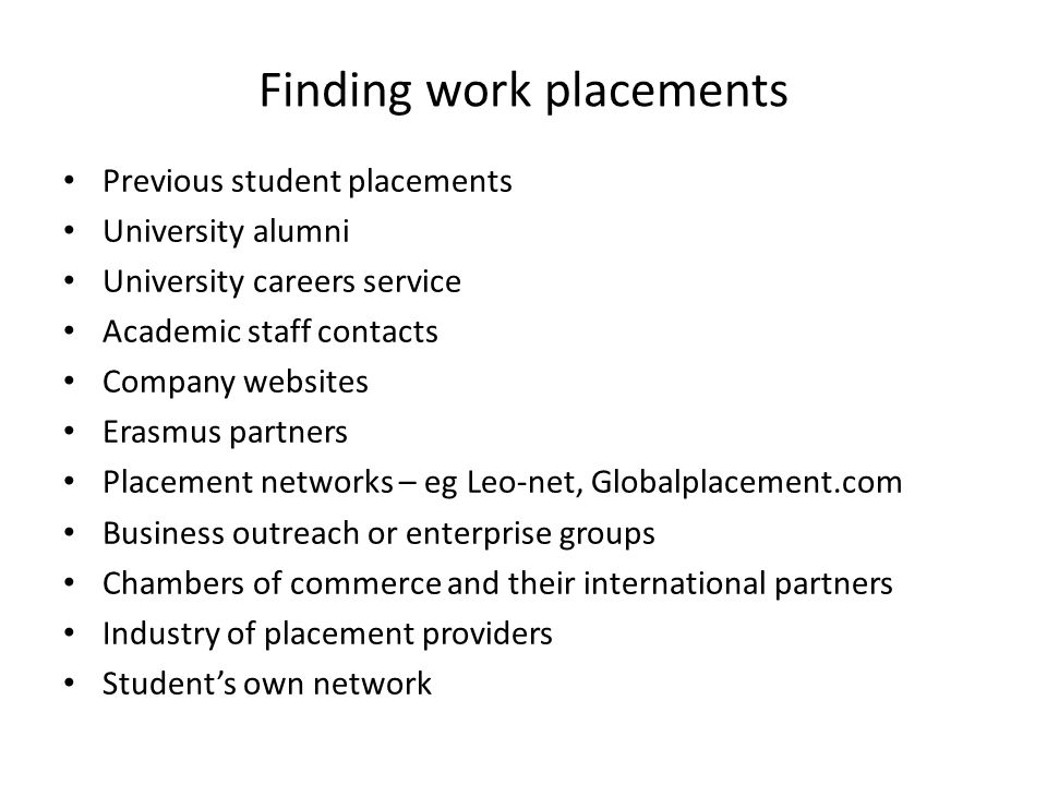 Finding work placements Previous student placements University alumni University careers service Academic staff contacts Company websites Erasmus partners Placement networks – eg Leo-net, Globalplacement.com Business outreach or enterprise groups Chambers of commerce and their international partners Industry of placement providers Students own network