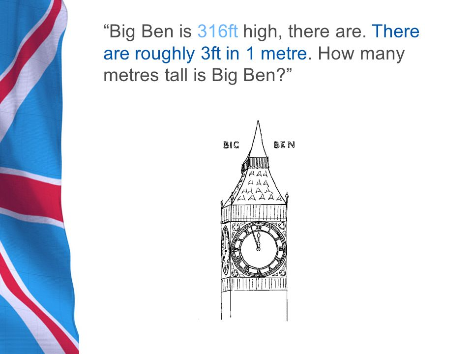 Big Ben is 316ft high, there are. There are roughly 3ft in 1 metre.