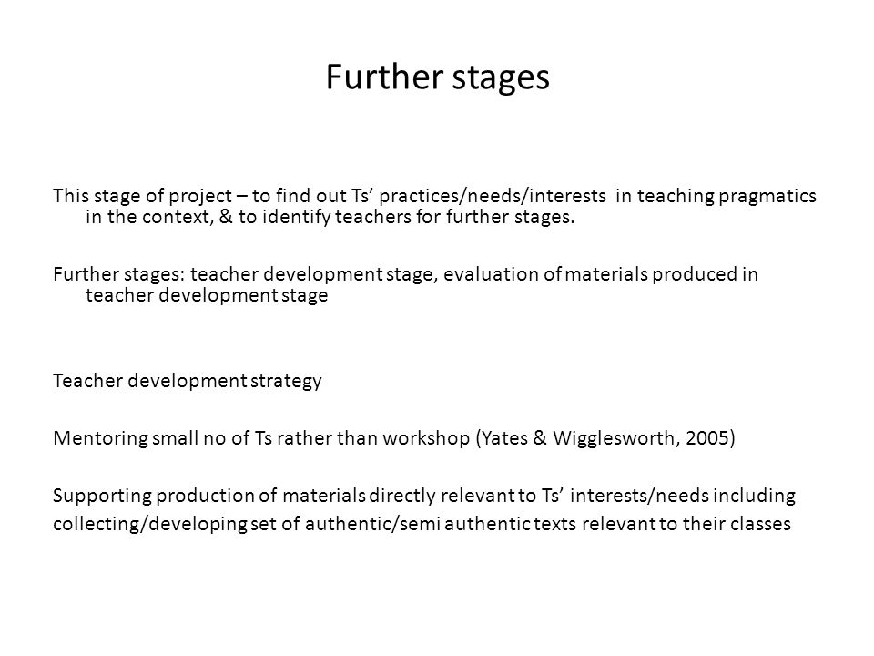 Further stages This stage of project – to find out Ts practices/needs/interests in teaching pragmatics in the context, & to identify teachers for further stages.