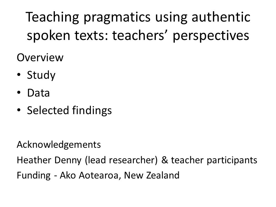 Teaching pragmatics using authentic spoken texts: teachers perspectives Overview Study Data Selected findings Acknowledgements Heather Denny (lead researcher) & teacher participants Funding - Ako Aotearoa, New Zealand