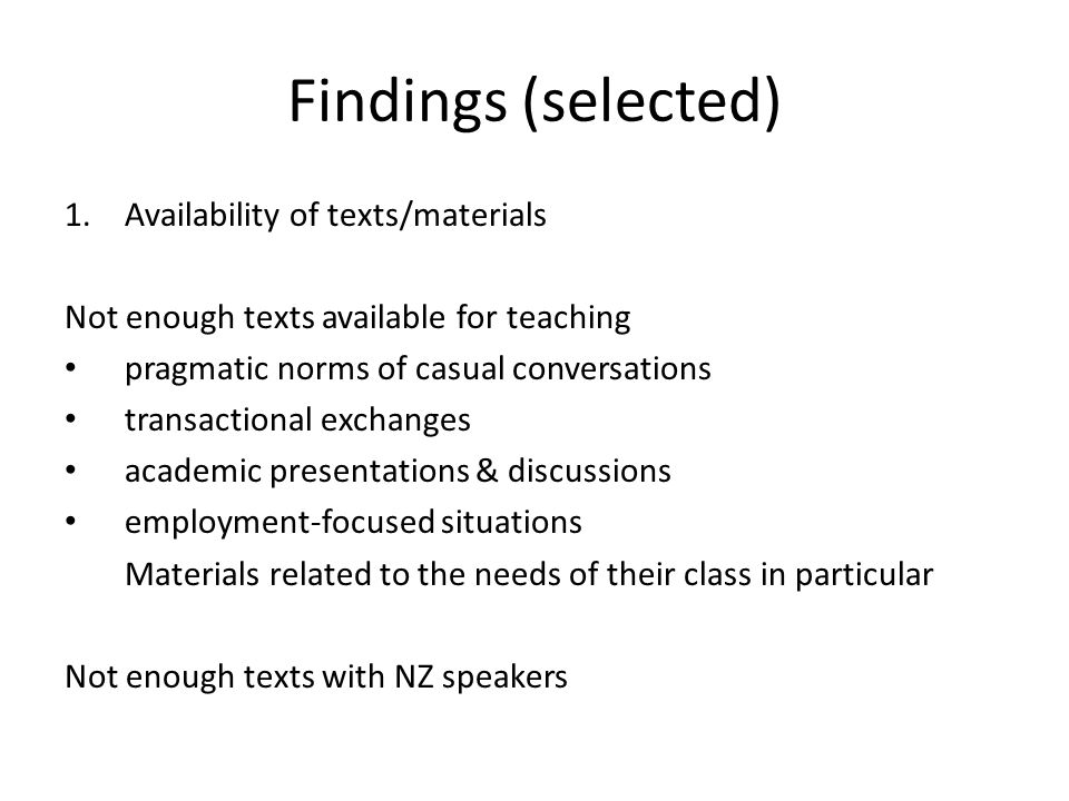 Findings (selected) 1.Availability of texts/materials Not enough texts available for teaching pragmatic norms of casual conversations transactional exchanges academic presentations & discussions employment-focused situations Materials related to the needs of their class in particular Not enough texts with NZ speakers