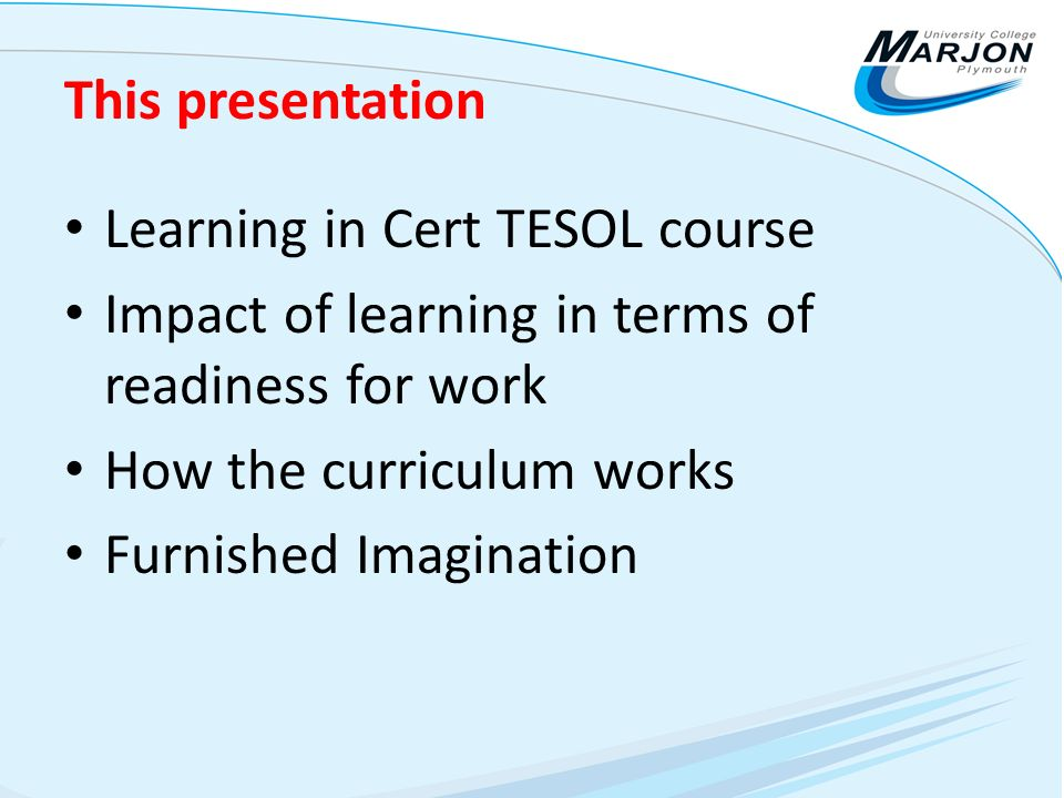 This presentation Learning in Cert TESOL course Impact of learning in terms of readiness for work How the curriculum works Furnished Imagination