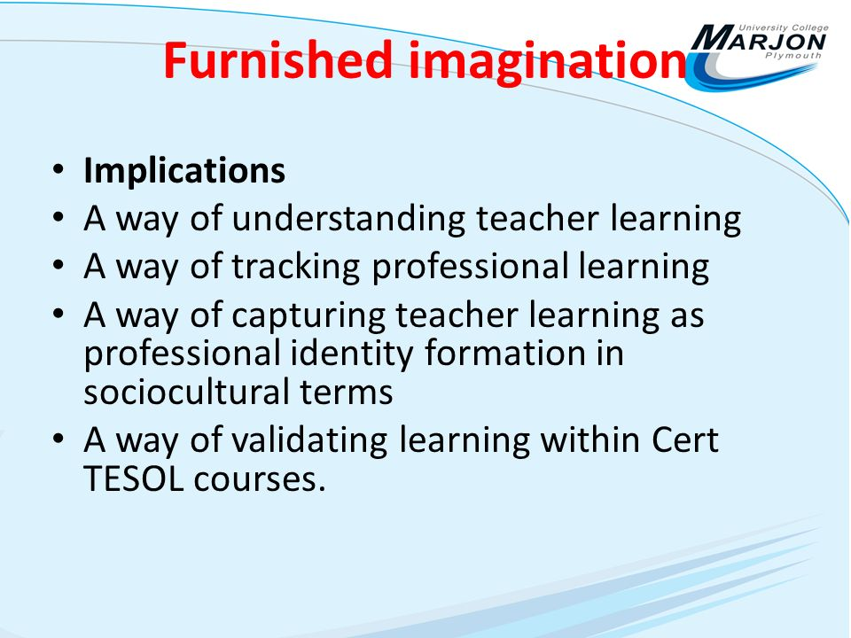 Furnished imagination Implications A way of understanding teacher learning A way of tracking professional learning A way of capturing teacher learning as professional identity formation in sociocultural terms A way of validating learning within Cert TESOL courses.