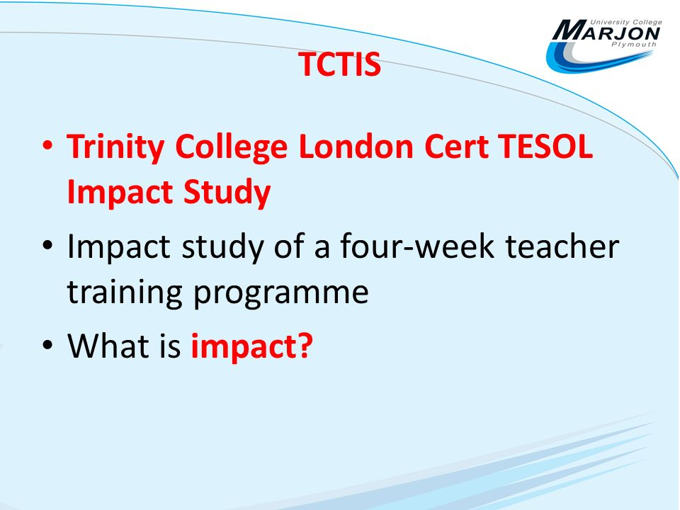 TCTIS Trinity College London Cert TESOL Impact Study Impact study of a four-week teacher training programme What is impact