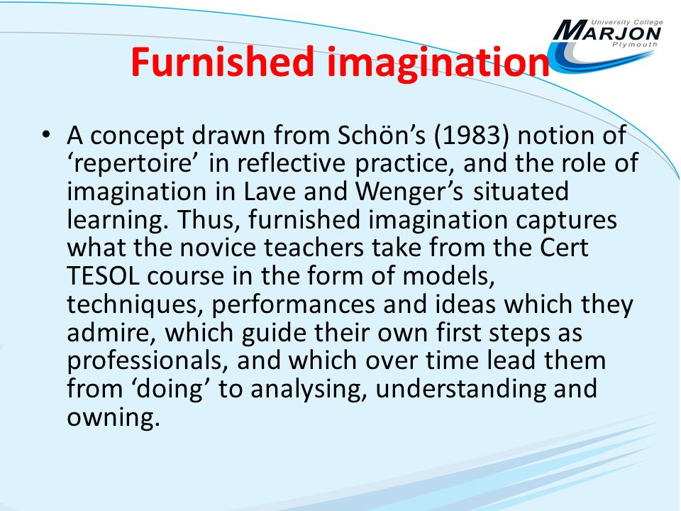 Furnished imagination A concept drawn from Schöns (1983) notion of repertoire in reflective practice, and the role of imagination in Lave and Wengers situated learning.