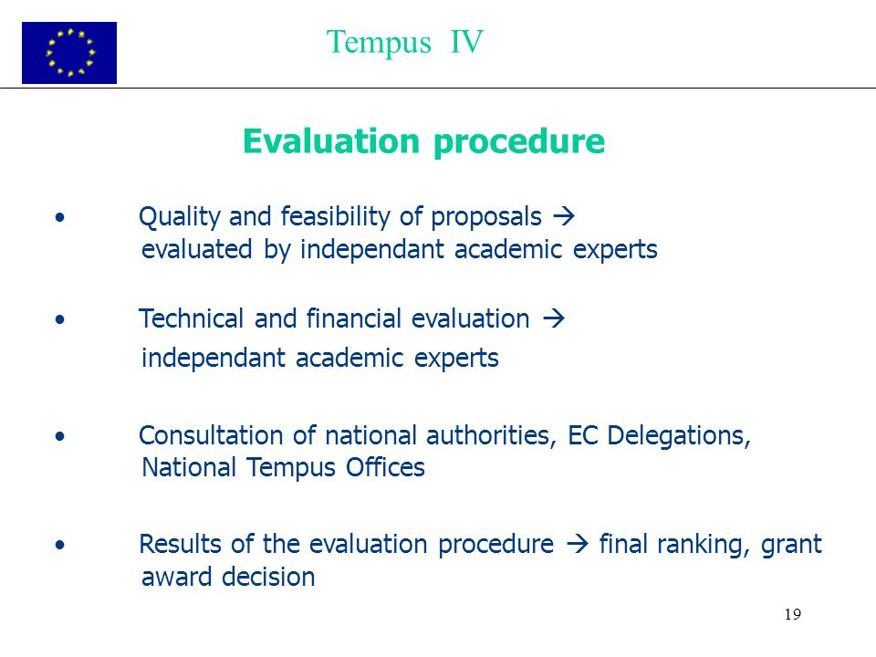 19 Evaluation procedure Quality and feasibility of proposals evaluated by independant academic experts Technical and financial evaluation independant academic experts Consultation of national authorities, EC Delegations, National Tempus Offices Results of the evaluation procedure final ranking, grant award decision Tempus IV