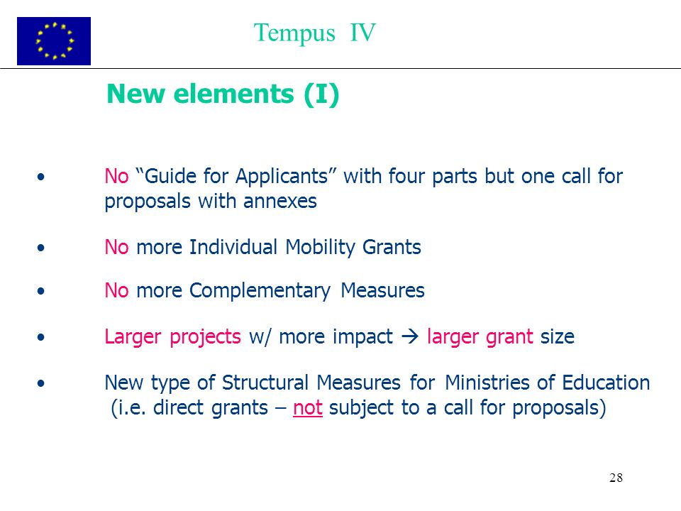 28 New elements (I) No Guide for Applicants with four parts but one call for proposals with annexes No more Individual Mobility Grants No more Complementary Measures Larger projects w/ more impact larger grant size New type of Structural Measures for Ministries of Education (i.e.