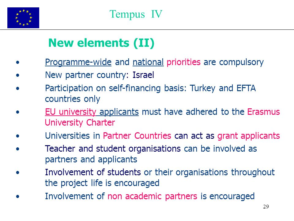 29 New elements (II) Programme-wide and national priorities are compulsory New partner country: Israel Participation on self-financing basis: Turkey and EFTA countries only EU university applicants must have adhered to the Erasmus University Charter Universities in Partner Countries can act as grant applicants Teacher and student organisations can be involved as partners and applicants Involvement of students or their organisations throughout the project life is encouraged Involvement of non academic partners is encouraged Tempus IV