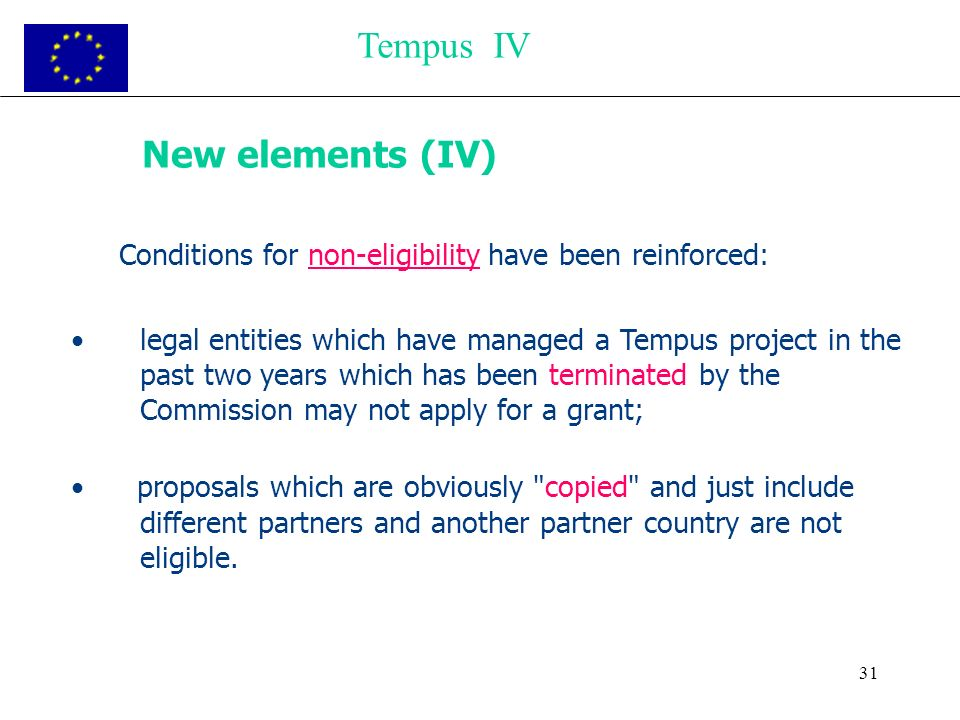 31 New elements (IV) Conditions for non-eligibility have been reinforced: legal entities which have managed a Tempus project in the past two years which has been terminated by the Commission may not apply for a grant; proposals which are obviously copied and just include different partners and another partner country are not eligible.