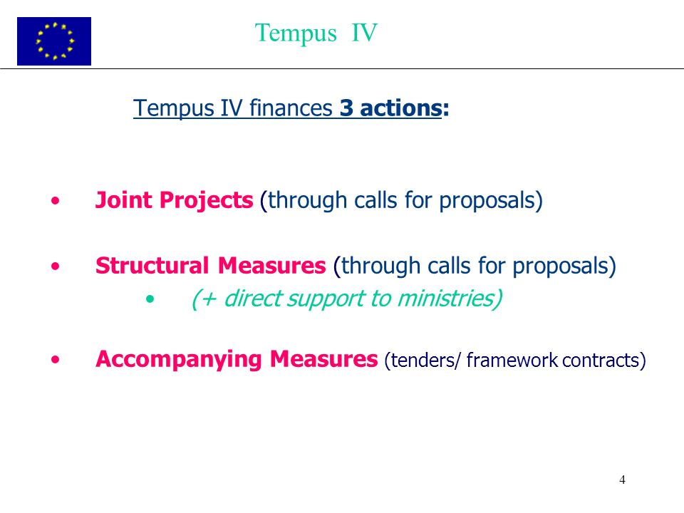 4 Tempus IV finances 3 actions: Joint Projects (through calls for proposals) Structural Measures (through calls for proposals) (+ direct support to ministries) Accompanying Measures (tenders/ framework contracts) Tempus IV