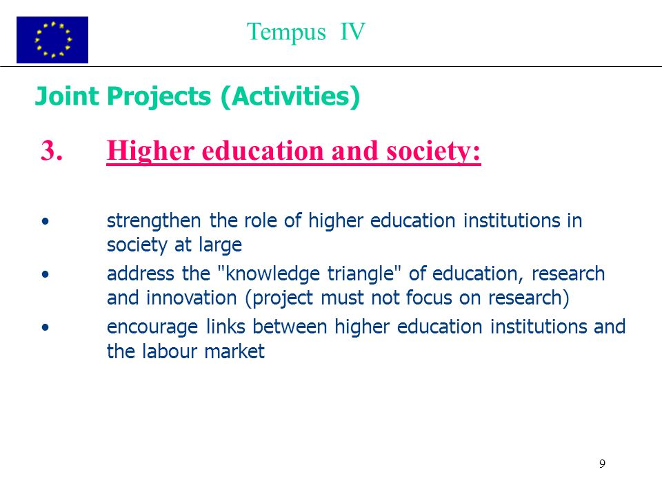 9 Joint Projects (Activities) 3.Higher education and society: strengthen the role of higher education institutions in society at large address the knowledge triangle of education, research and innovation (project must not focus on research) encourage links between higher education institutions and the labour market Tempus IV