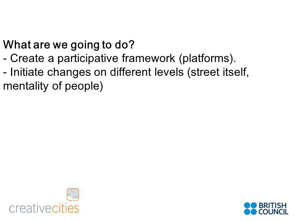 What are we going to do. - Create a participative framework (platforms).