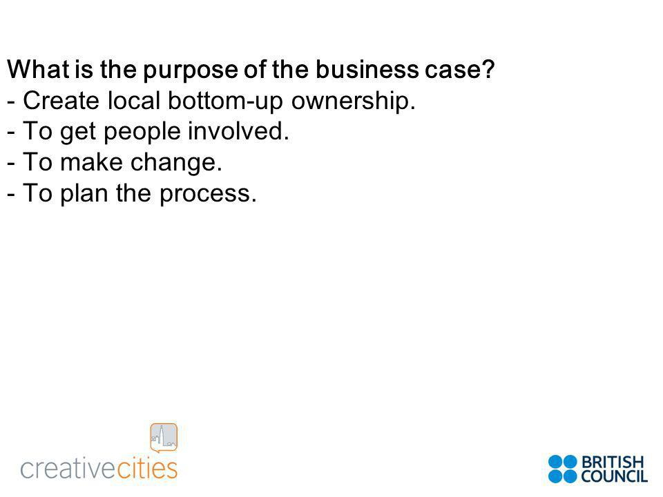 What is the purpose of the business case. - Create local bottom-up ownership.