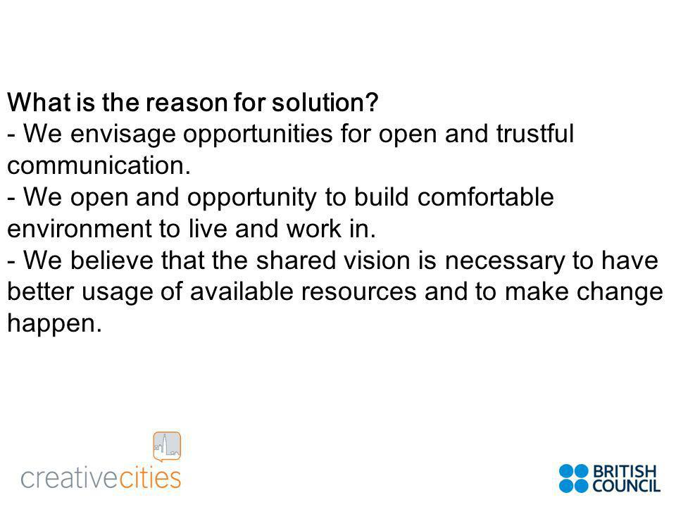 What is the reason for solution. - We envisage opportunities for open and trustful communication.