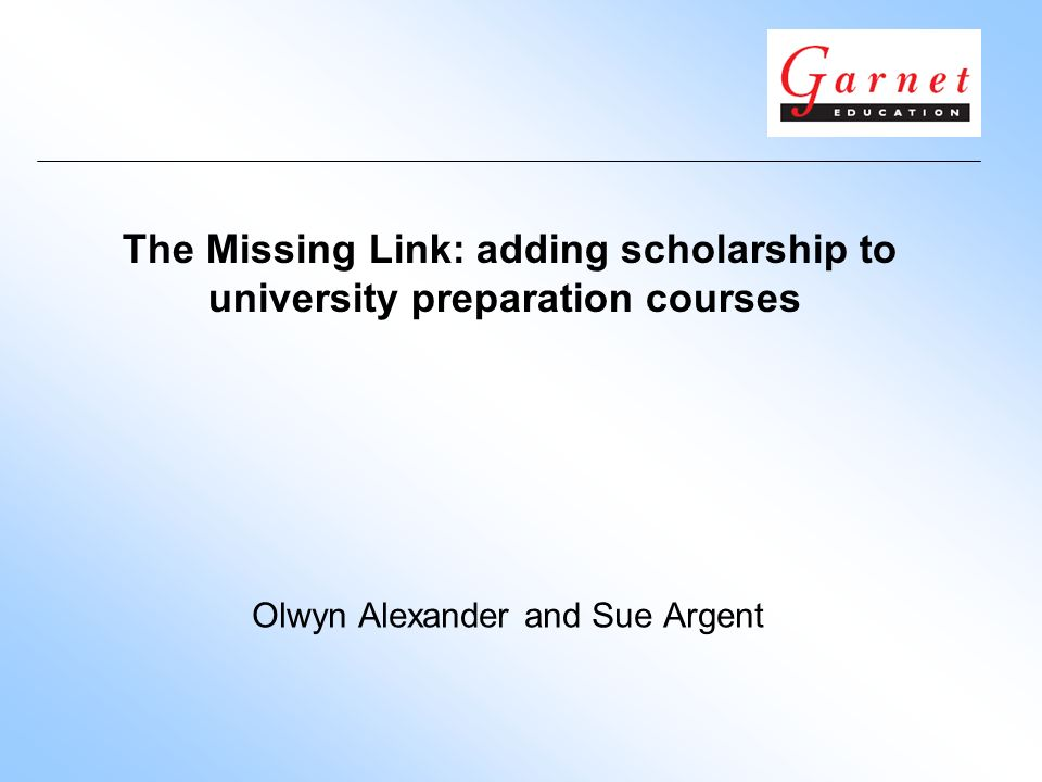 The Missing Link: adding scholarship to university preparation courses Olwyn Alexander and Sue Argent