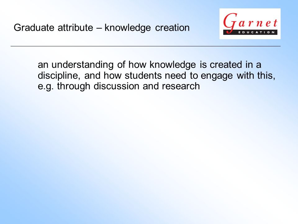 Graduate attribute – knowledge creation an understanding of how knowledge is created in a discipline, and how students need to engage with this, e.g.