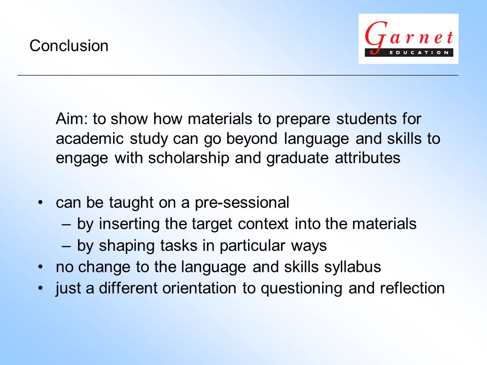 Conclusion Aim: to show how materials to prepare students for academic study can go beyond language and skills to engage with scholarship and graduate attributes can be taught on a pre-sessional –by inserting the target context into the materials –by shaping tasks in particular ways no change to the language and skills syllabus just a different orientation to questioning and reflection