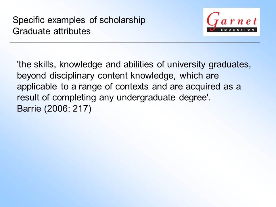 Specific examples of scholarship Graduate attributes the skills, knowledge and abilities of university graduates, beyond disciplinary content knowledge, which are applicable to a range of contexts and are acquired as a result of completing any undergraduate degree .
