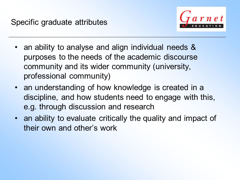 Specific graduate attributes an ability to analyse and align individual needs & purposes to the needs of the academic discourse community and its wider community (university, professional community) an understanding of how knowledge is created in a discipline, and how students need to engage with this, e.g.