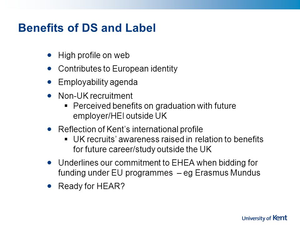 Benefits of DS and Label High profile on web Contributes to European identity Employability agenda Non-UK recruitment Perceived benefits on graduation with future employer/HEI outside UK Reflection of Kents international profile UK recruits awareness raised in relation to benefits for future career/study outside the UK Underlines our commitment to EHEA when bidding for funding under EU programmes – eg Erasmus Mundus Ready for HEAR
