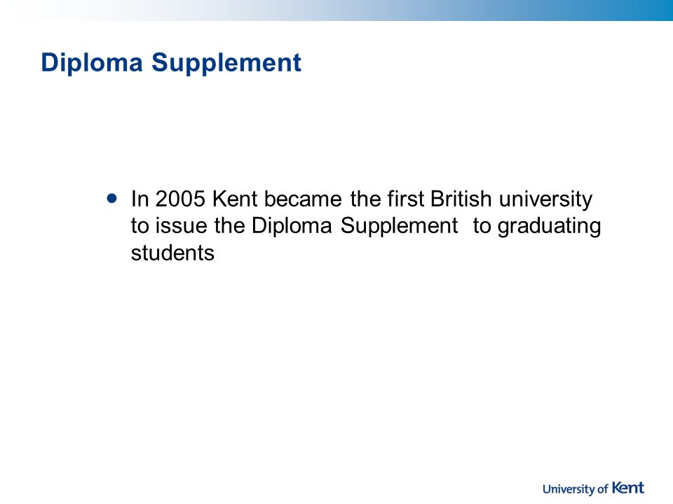 Diploma Supplement In 2005 Kent became the first British university to issue the Diploma Supplement to graduating students
