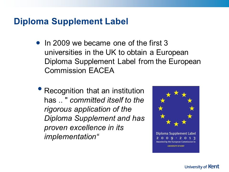 Diploma Supplement Label In 2009 we became one of the first 3 universities in the UK to obtain a European Diploma Supplement Label from the European Commission EACEA Recognition that an institution has..