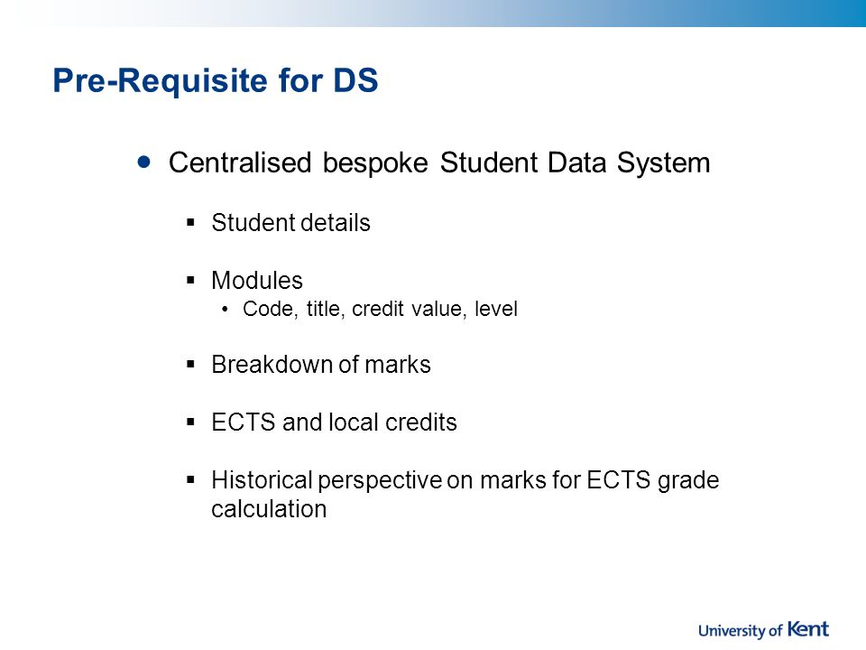 Pre-Requisite for DS Centralised bespoke Student Data System Student details Modules Code, title, credit value, level Breakdown of marks ECTS and local credits Historical perspective on marks for ECTS grade calculation