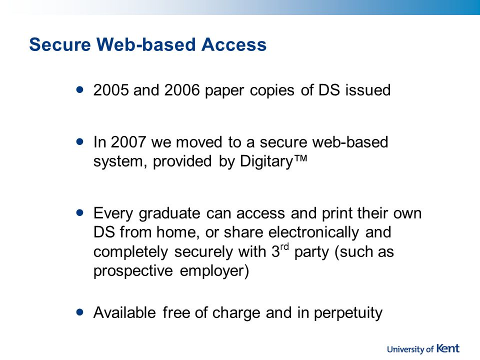 Secure Web-based Access 2005 and 2006 paper copies of DS issued In 2007 we moved to a secure web-based system, provided by Digitary Every graduate can access and print their own DS from home, or share electronically and completely securely with 3 rd party (such as prospective employer) Available free of charge and in perpetuity