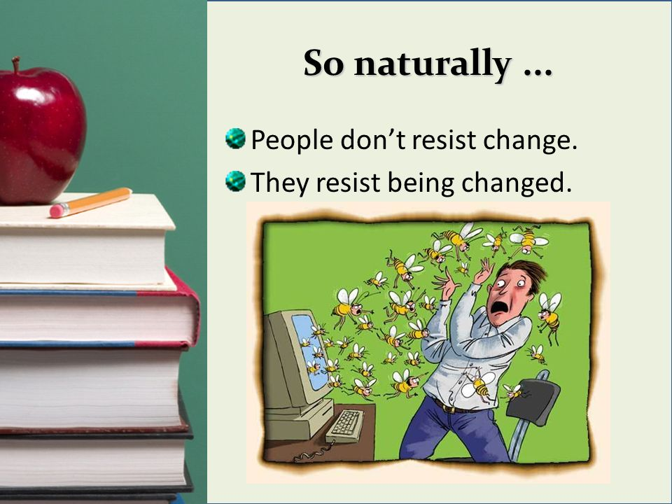 So naturally... People dont resist change. They resist being changed.