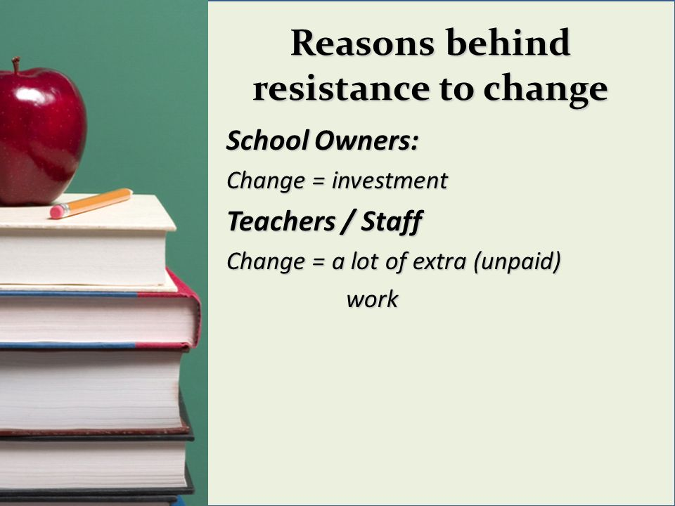 Reasons behind resistance to change School Owners: Change = investment Teachers / Staff Change = a lot of extra (unpaid) work work