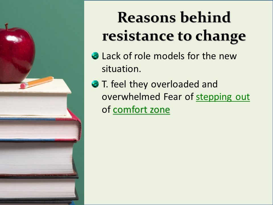 Reasons behind resistance to change Lack of role models for the new situation.